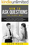 How to Ask Questions: The Right Way - The Only 7 Steps You Need to Master Inquiry Communication Skills, Solving Problems and Getting the Right Answers Today (Social Skills Best Seller Book 4)