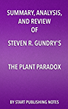 "Summary, Analysis, and Review of Steven R. Gundry's The Plant Paradox: The Hidden Dangers in ""Healthy"" Foods That Cause Disease and Weight Gain"