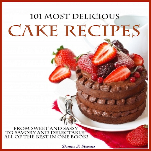 101 Most Delicious Cake Recipes From Sweet and Sassy to Savory and Delectable! All of the Best in One Book!