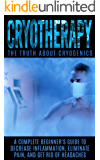 Cryotherapy: The Truth About Cryogenics: A Complete Beginner's Guide to Decrease Inflammation, Eliminate Pain, And Get Rid of Headaches (English Edition)