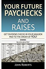 Your Future Paychecks And Raises: Get Dividend Checks In Your Mailbox Paid To The Order of You! Kindle Edition