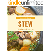 75 Selected Stew Recipes: Make Cooking at Home Easier with Stew Cookbook!