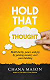 Hold that Thought: Build clarity, peace, and joy by gaining mastery over your thinking