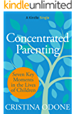 Concentrated Parenting: Seven Key Moments in the Lives of Children (Kindle Single)