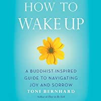 How to Wake Up: A Buddhist-Inspired Guide to Navigating Joy and Sorrow