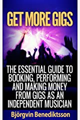 Get More Gigs: The Essential Guide To Booking, Performing And Making Money From Gigs As An Independent Musician Kindle Edition