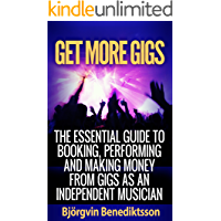 Get More Gigs: The Essential Guide To Booking, Performing And Making Money From Gigs As An Independent Musician