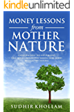 Money Lessons From Mother Nature: Understanding the Natural Laws That Money Obeys so That Making More Money Becomes Very Natural
