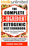 The Complete 5-ingredient Ketogenic Diet Cookbook With 60+ Keto Recipes Made Easy For Beginners: Keto Cookbook For Easy Weight Loss With Over 60 Simple 5-ingredient Ketogenic Diet Recipes For Ketosis