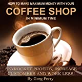 How to Make Maximum Money with Your Coffee Shop: Skyrocket Profits, Increase Customers, and Work Less!
