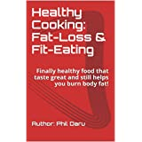 Healthy Cooking: Fat-Loss & Fit-Eating: Finally healthy food that taste great and still helps you burn body fat!