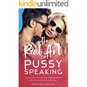 The Real Art of Pussy Speaking: The #1 Secret You Are Missing When Attracting Beautiful Women (Real Game Guides Book 3)