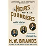 Heirs of the Founders: The Epic Rivalry of Henry Clay, John Calhoun and Daniel Webster, the Second Generation of American Gia