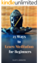 25 Ways To Learn Meditation For Beginners: A Quick, Easy & Effective Guide On How To Overcome Physical, Mental And Spiritual Pain Through Yoga (English Edition)