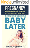 Pregnancy: Getting Pregnant After 35 and Beyond. The Benefits of Having Your Baby Later (Parenting, Pregnant, Pregnancy after 35, Pregnancy after 40, Fertility, Conception, Expecting, Childbirth)