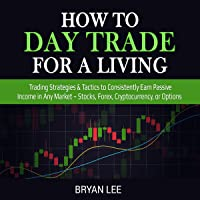 How to Day Trade for a Living: Trading Strategies & Tactics to Consistently Earn Passive Income in Any Market - Stocks, Forex, Cryptocurrency , or Options (How to Trade for Living)