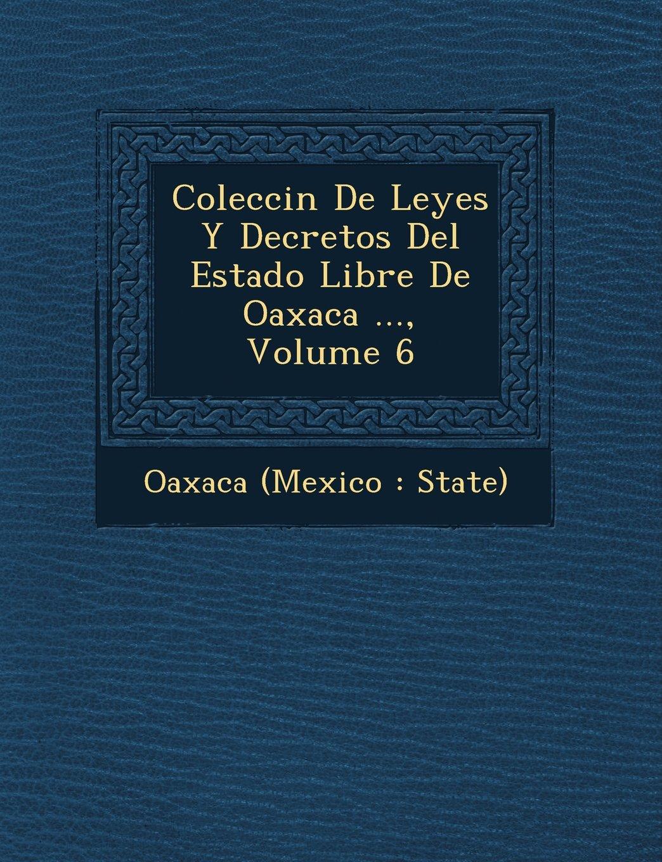 Read Online Colecci N de Leyes y Decretos del Estado Libre de Oaxaca ..., Volume 6 (Spanish Edition) pdf