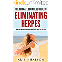 Herpes: The Ultimate Beginners Guide To Eliminating Herpes: How You Can Overcome Herpes And Finally Enjoy Your Sex Life (Herpes, Cold Sore, How To Cure ... Herpes, Herpes Simplex,) (English Edition)