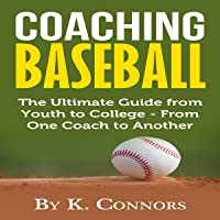 Coaching Baseball: The Ultimate Guide from Youth to College from One Coach to Another