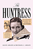 The Huntress: The Adventures, Escapades, and Triumphs of Alicia Patterson: Aviatrix,Sportswoman, Journalist, Publisher