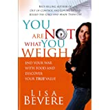 You Are Not What You Weigh: End Your War With Food and Discover Your True Value