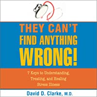 They Can't Find Anything Wrong: 7 Keys to Understanding, Treating, and Healing Stress Illness