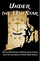 Under the 13th Star: Selected Short Fiction, Non-fiction Poetry and Prose  from The Association of Rhode Island Authors Kindle Edition