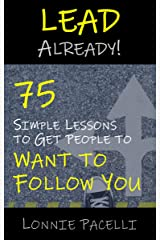 Lead Already!: 75 Simple Lessons to Get People to Want to Follow You (The Lead Already! Series Book 1) Kindle Edition