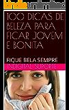 100 DICAS DE BELEZA PARA FICAR JOVEM E BONITA: FIQUE BELA SEMPRE