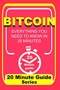 Bitcoin: Everything You Need to Know in 20 Minutes (20 Minute guide series Book 1)