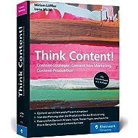 Think Content!: Content-Strategie, Content fürs Marketing, Content-Produktion. Das Standardwerk im Online-Marketing, rundum aktualisiert