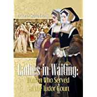 Ladies-in-Waiting: Women Who Served at the Tudor Court (English Edition)