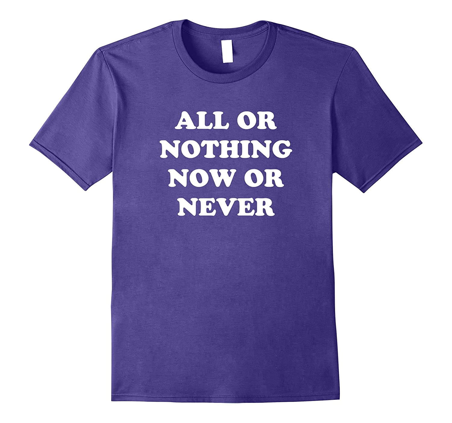 All Or Nothing Now Or Never T-Shirt-FL