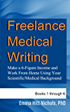 Freelance Medical Writing-Books 1-6: Make a 6-Figure Income and Work From Home Using Your Scientific/Medical Background