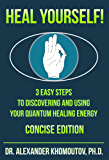 Heal Yourself!: 3 Easy Steps to Discovering and Using Your Quantum Healing Energy.  Concise Edition (English Edition)