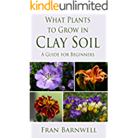 What Plants to Grow in Clay Soil: A Guide for Beginners (What Plants Grow Where Book 1) (English Edition)
