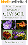 What Plants to Grow in Clay Soil: A Guide for Beginners (What Plants Grow Where Book 1)