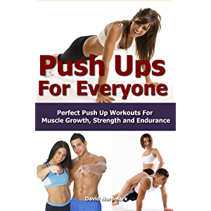 Push Ups: For Everyone– Perfect Pushup Workouts For Muscle Growth, Strength and Endurance (home workouts, workout…