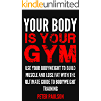 Your Body is Your Gym: Use Your Bodyweight to Build Muscle and Lose Fat With the Ultimate Guide to Bodyweight Training…