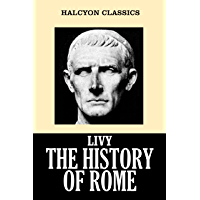 The History of Rome in Three Volumes by Livy (Unexpurgated Edition) (Halcyon Classics) (English Edition)