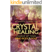 Crystal Healing: Charge Up Your Mind, Body And Soul - Beginner's Journey (Crystal Healing For Beginners, Chakras, Meditating With Crystals, Healing Stones, Crystal Magic, Power of Crystals Book 1)