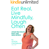 Eat Real, Live Mindfully, Laugh Often: Attain True Health Body and Mind Refresh