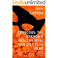 Couscous: the Unknown Healthy Meal and Diet Plan Hero: The Cookbook of Fast Mediterranean, Vegetarian, and Low-Carb Dishes for Easy Ways to Eat (and Live) ... 100 Secret cooking tips (English Edition)