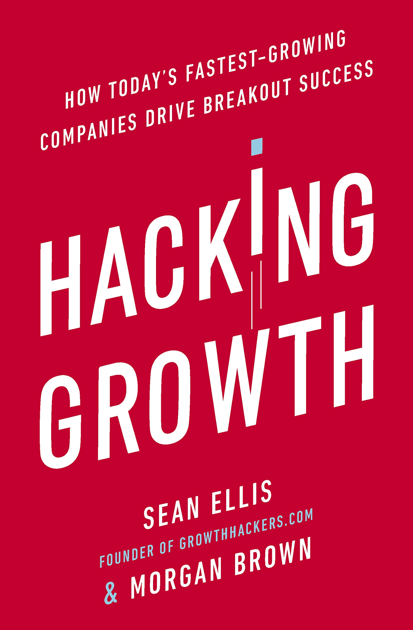 Hacking Growth  How Today's Fastest Growing Companies Drive Breakout Success