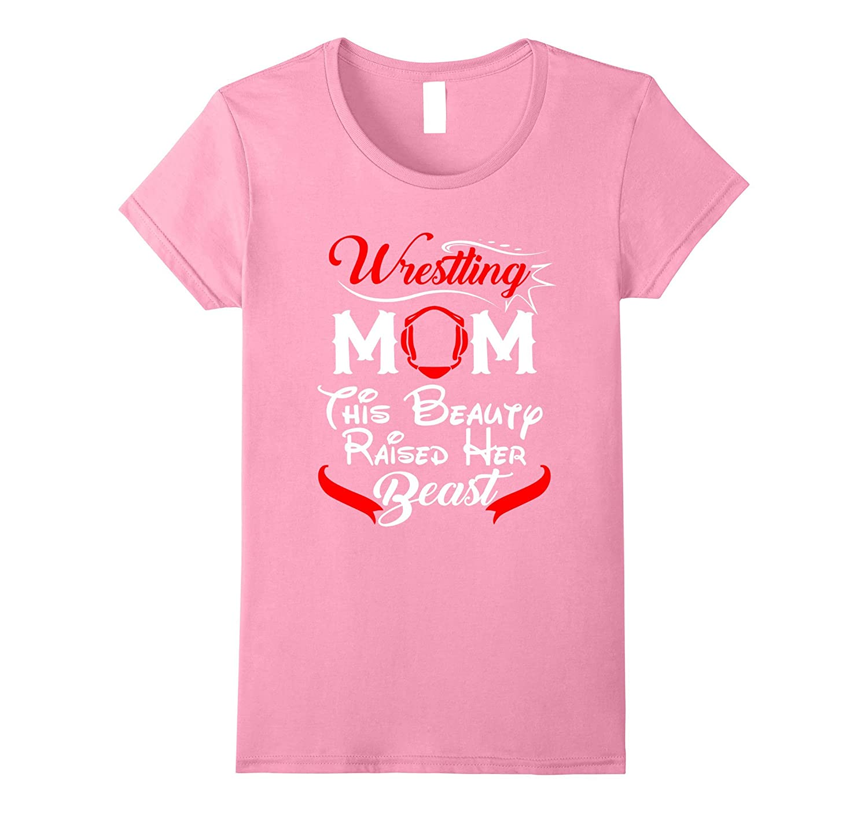 Womens Wrestling Mom This Beauty Raised Her Beast T-shirt-RT