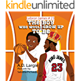Lebron James #23: The Boy Who Would  Grow Up To Be: Children's Book NBA Basketball Player (The Boy Who Would Grow Up To Be)