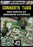 Conserte tudo: Guia prático do reparador eletrônico (Service, Reparação e Instalação)