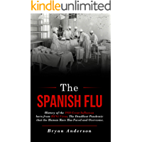 The Spanish Flu: History of the 1918 Great Influenza born from H1N1 Virus. The Deadliest Pandemic that the Human Race…