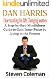 Dan Harris: Understanding his Life Changing Journey - A Step-by-Step Mindfulness Guide to Gain Inner Peace by Living in the Present.