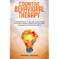 Cognitive Behavioral Therapy: 5 Simple Methods to Manage Anxiety, Anger, Avoid Panic Attacks, Defeat Fears, Overcome Depression and Control Your Mind (English Edition)